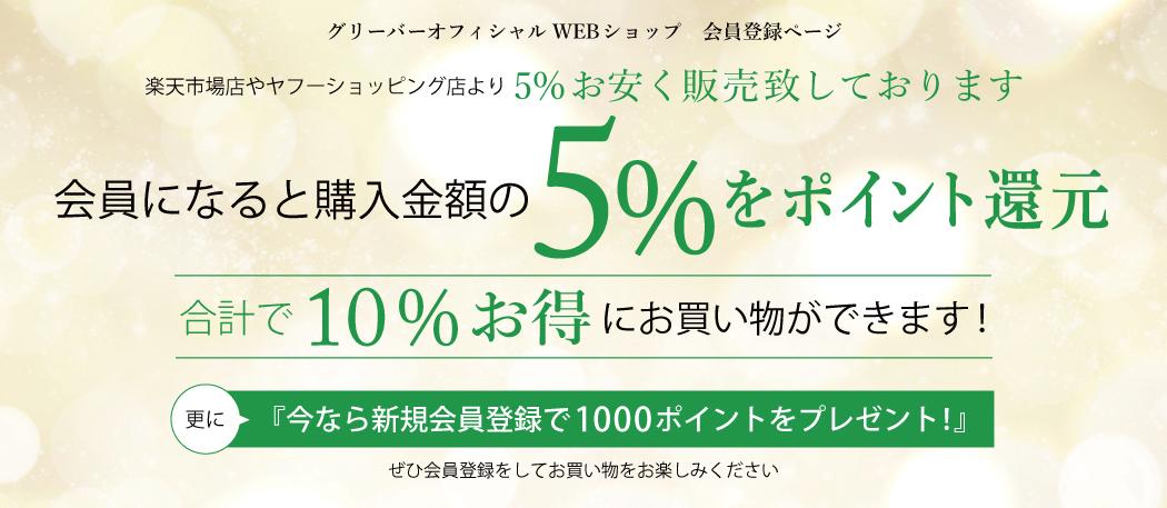グリーバーオフィシャルWEBショップ 会員登録ページ 楽天市場店やヤフーショッピング店より5%お安く販売しております 会員になると購入金額の5%をポイント還元 合計で10%お得にお買い物ができます! 更に今なら新規会員登録で1000ポイントをプレゼント! ぜひ会員登録をしてお買い物をお楽しみください