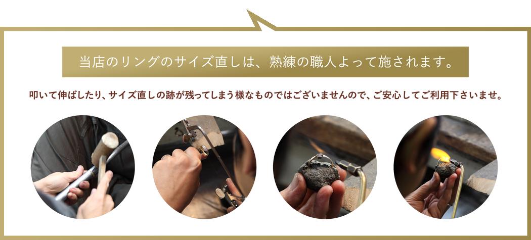 当店のリングのサイズ直しは、熟練の職人よって施されます。叩いて伸ばしたり、サイズ直しの跡が残ってしまう様なものではございませんので、ご安心してご利用下さいませ。